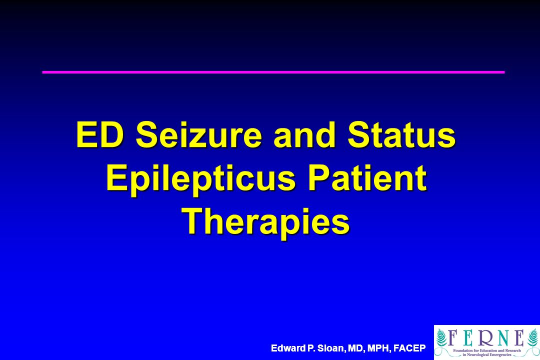 Edward P.Sloan, MD, MPH, FACEP ED Seizure and Status Epilepticus Patient Therapies Edward P.