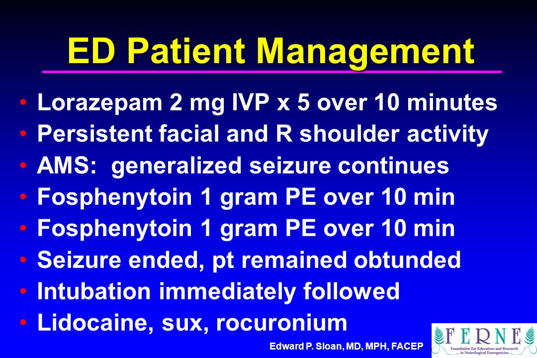 ED Patient Management Lorazepam 2 mg IVP x 5 over 10 minutes Persistent facial and R shoulder activity AMS: generalized seizure continues Fosphenytoin 1 gram PE over 10 min Seizure ended, pt remained obtunded Intubation immediately followed Lidocaine, sux, rocuronium