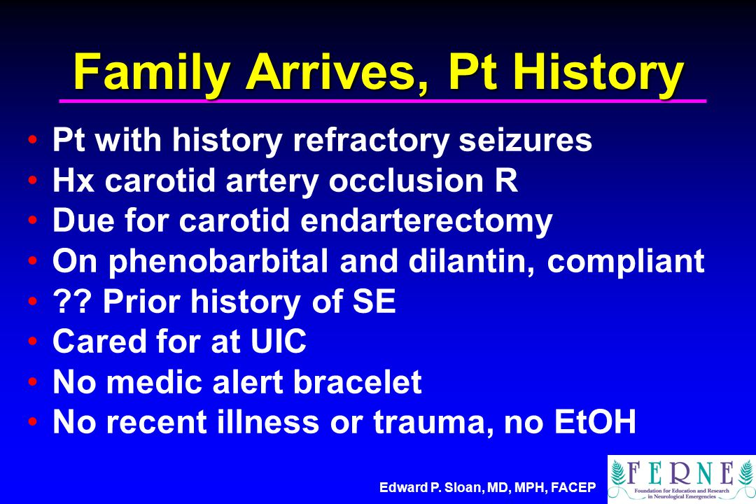 Edward P. Sloan, MD, MPH, FACEP Family Arrives, Pt History Pt with history refractory seizures Hx carotid artery occlusion R Due for carotid endartere
