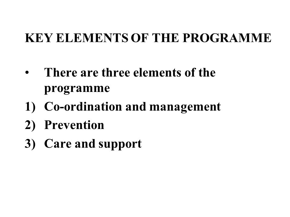 KEY ELEMENTS OF THE PROGRAMME There are three elements of the programme 1)Co-ordination and management 2)Prevention 3)Care and support