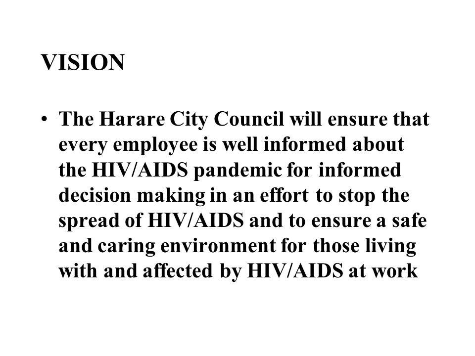 VISION The Harare City Council will ensure that every employee is well informed about the HIV/AIDS pandemic for informed decision making in an effort to stop the spread of HIV/AIDS and to ensure a safe and caring environment for those living with and affected by HIV/AIDS at work