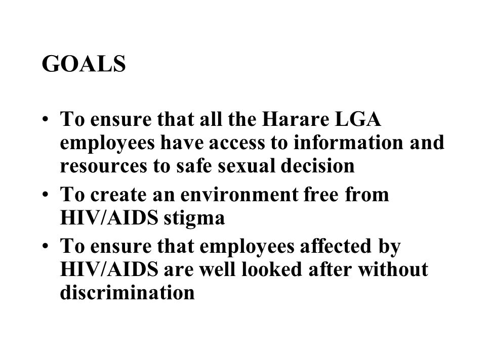 GOALS To ensure that all the Harare LGA employees have access to information and resources to safe sexual decision To create an environment free from HIV/AIDS stigma To ensure that employees affected by HIV/AIDS are well looked after without discrimination