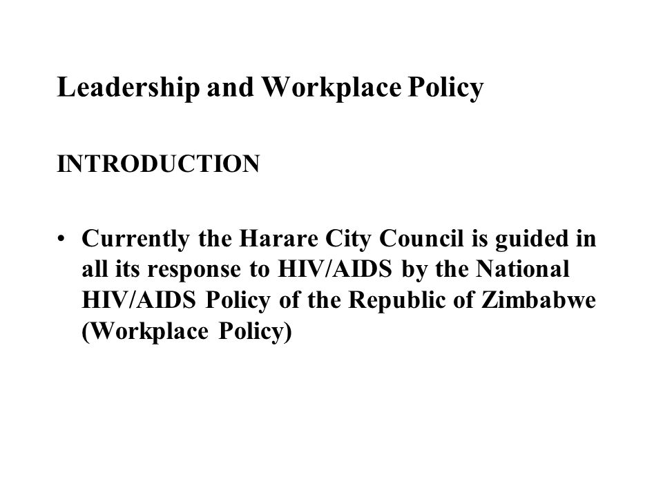 Leadership and Workplace Policy INTRODUCTION Currently the Harare City Council is guided in all its response to HIV/AIDS by the National HIV/AIDS Policy of the Republic of Zimbabwe (Workplace Policy)