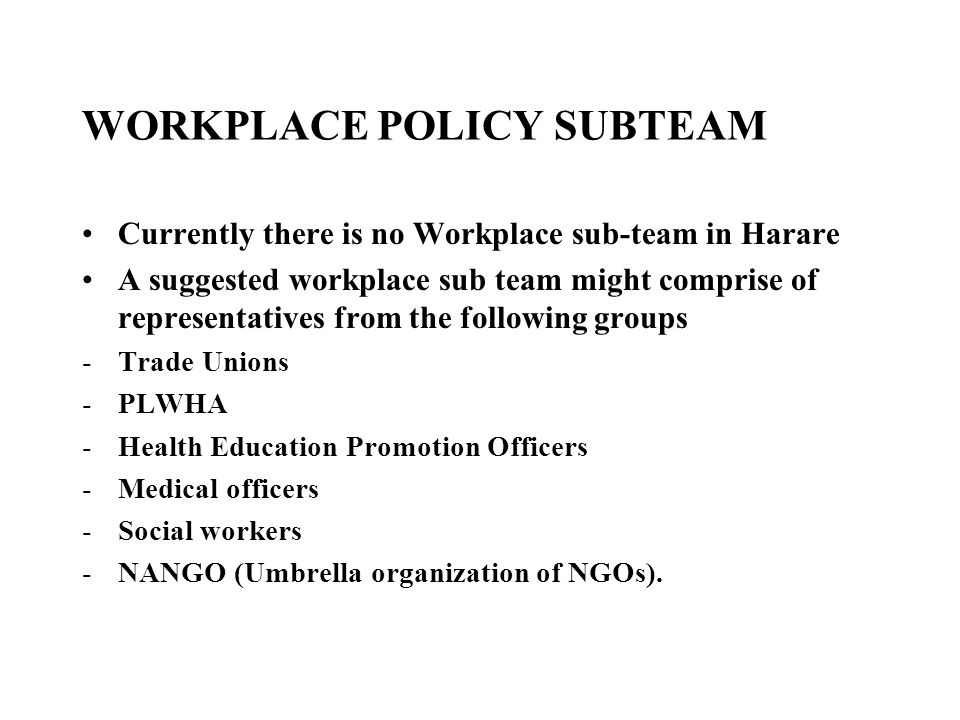WORKPLACE POLICY SUBTEAM Currently there is no Workplace sub-team in Harare A suggested workplace sub team might comprise of representatives from the following groups -Trade Unions -PLWHA -Health Education Promotion Officers -Medical officers -Social workers -NANGO (Umbrella organization of NGOs).