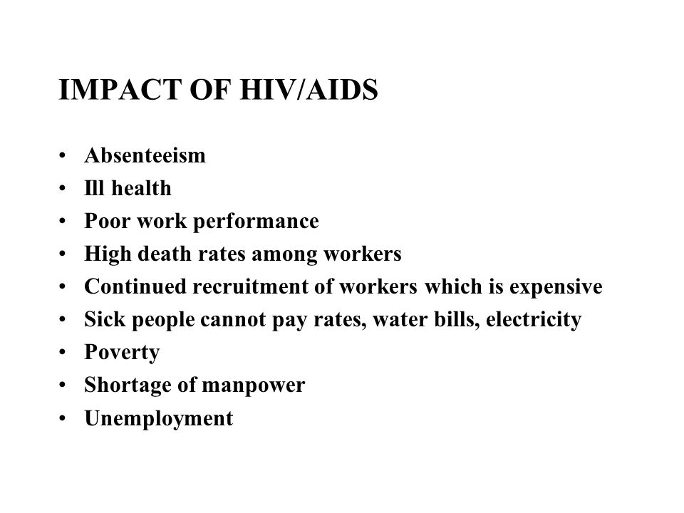 IMPACT OF HIV/AIDS Absenteeism Ill health Poor work performance High death rates among workers Continued recruitment of workers which is expensive Sick people cannot pay rates, water bills, electricity Poverty Shortage of manpower Unemployment