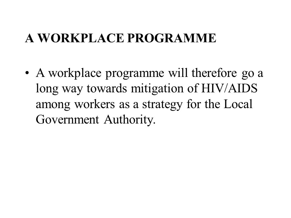 A WORKPLACE PROGRAMME A workplace programme will therefore go a long way towards mitigation of HIV/AIDS among workers as a strategy for the Local Government Authority.