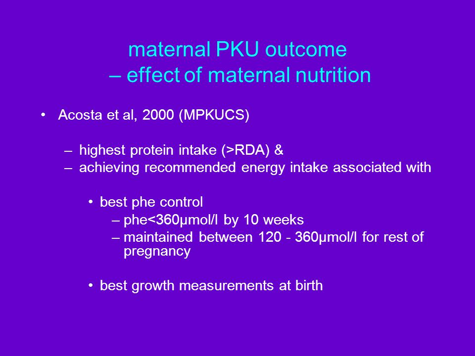 maternal PKU outcome – effect of maternal nutrition Acosta et al, 2000 (MPKUCS) –highest protein intake (>RDA) & –achieving recommended energy intake associated with best phe control –phe<360µmol/l by 10 weeks –maintained between 120 - 360µmol/l for rest of pregnancy best growth measurements at birth