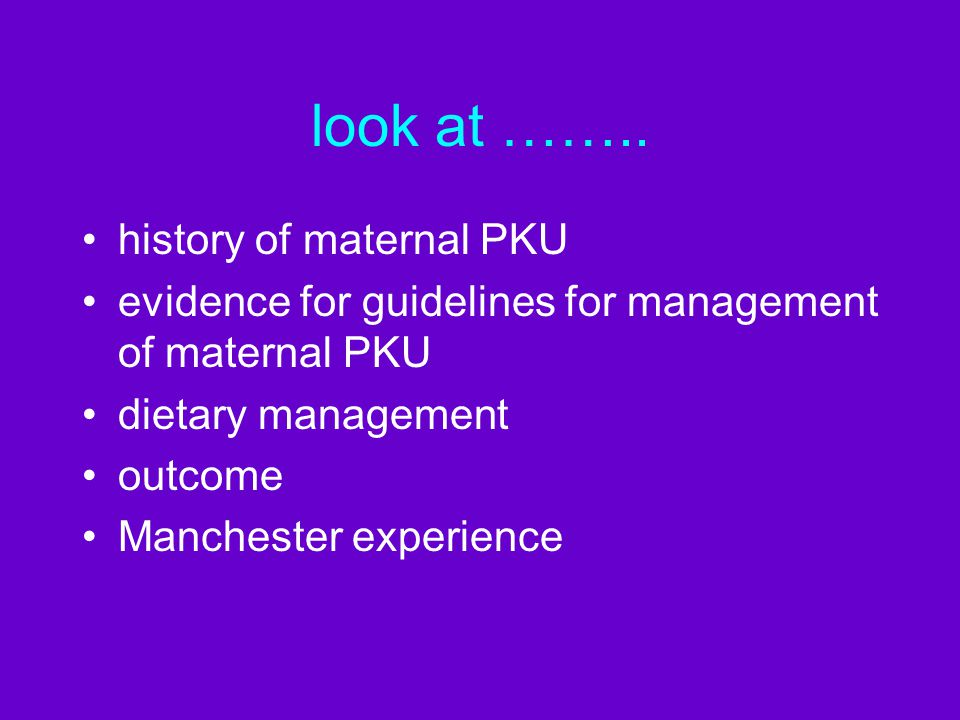 look at …….. history of maternal PKU evidence for guidelines for management of maternal PKU dietary management outcome Manchester experience