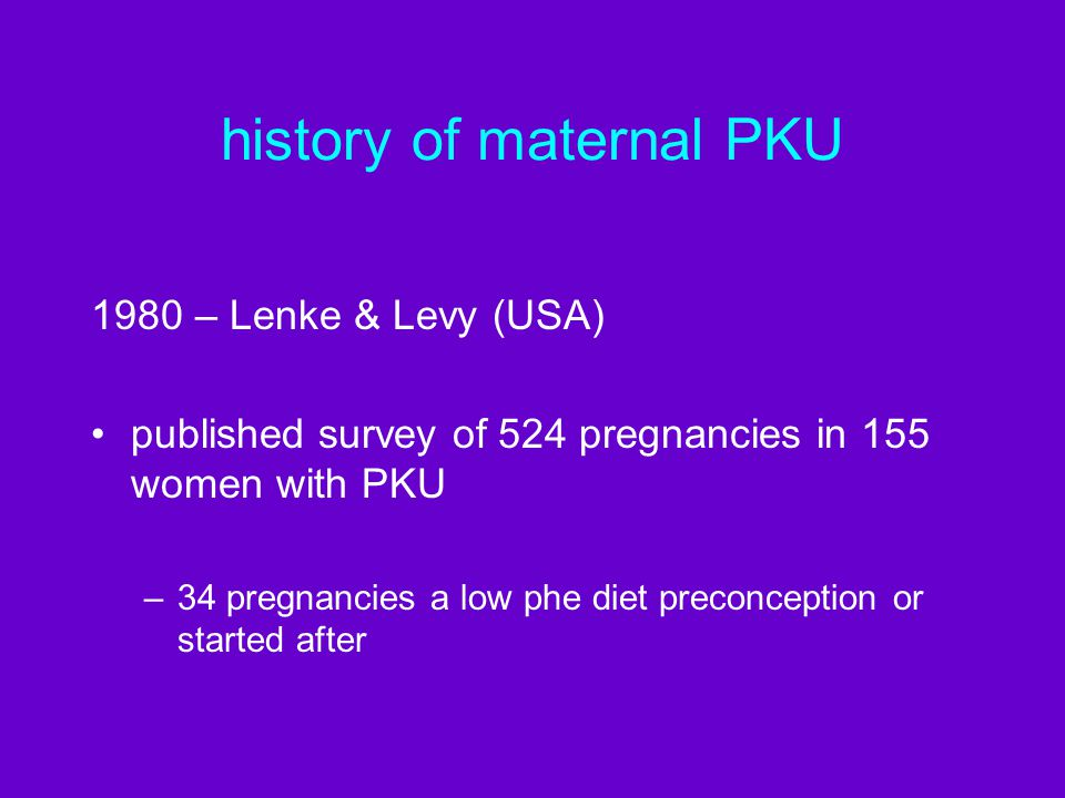 history of maternal PKU 1980 – Lenke & Levy (USA) published survey of 524 pregnancies in 155 women with PKU –34 pregnancies a low phe diet preconception or started after