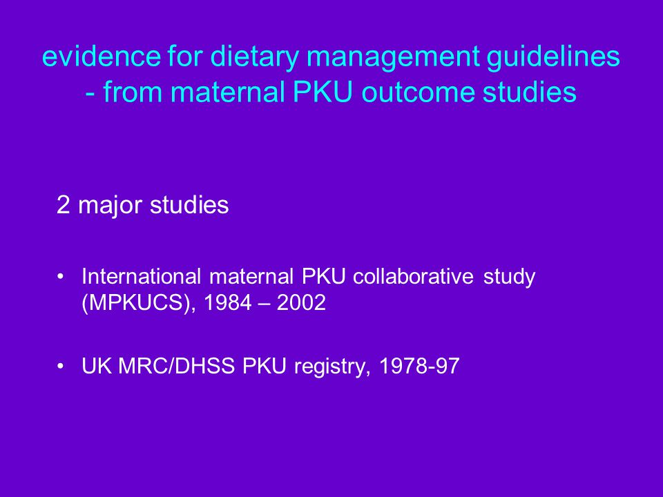 evidence for dietary management guidelines - from maternal PKU outcome studies 2 major studies International maternal PKU collaborative study (MPKUCS), 1984 – 2002 UK MRC/DHSS PKU registry, 1978-97