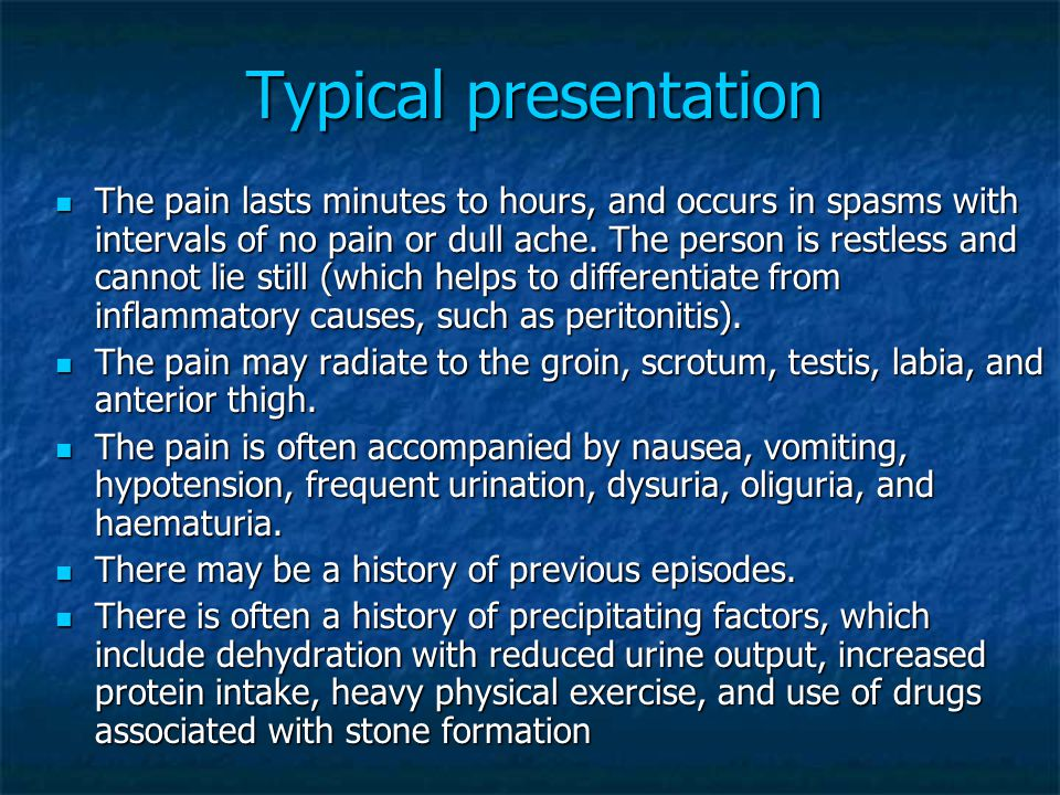 Typical presentation The pain lasts minutes to hours, and occurs in spasms with intervals of no pain or dull ache. The person is restless and cannot l