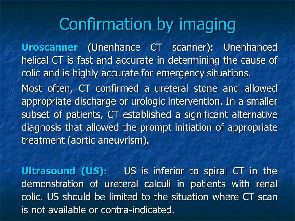 Confirmation by imaging o Uroscanner (Unenhance CT scanner): Unenhanced helical CT is fast and accurate in determining the cause of colic and is highly accurate for emergency situations.