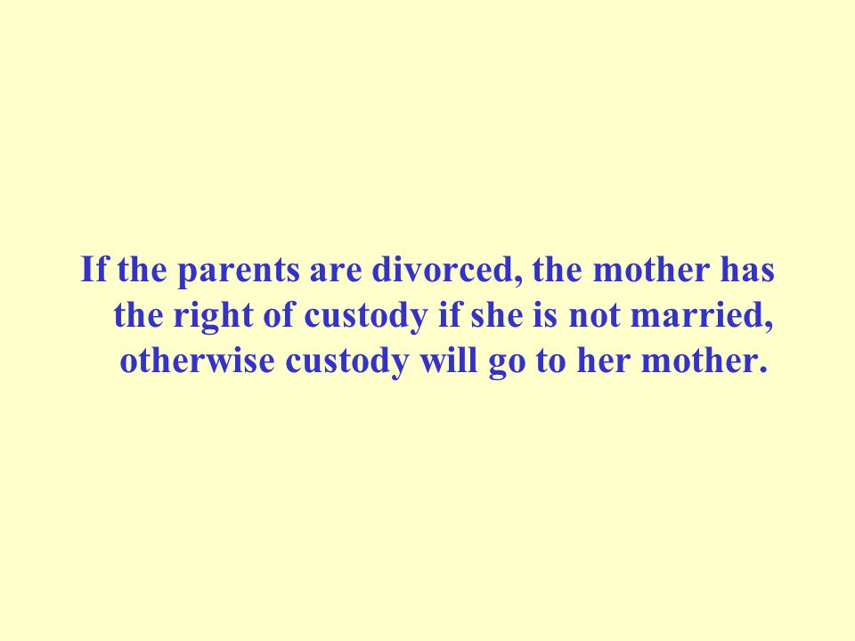 If the parents are divorced, the mother has the right of custody if she is not married, otherwise custody will go to her mother.