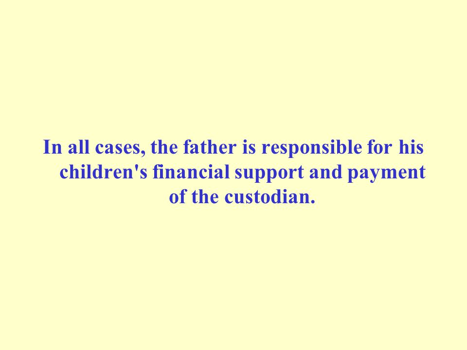 In all cases, the father is responsible for his children's financial support and payment of the custodian.