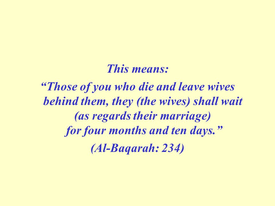 This means: Those of you who die and leave wives behind them, they (the wives) shall wait (as regards their marriage) for four months and ten days. (Al-Baqarah: 234)