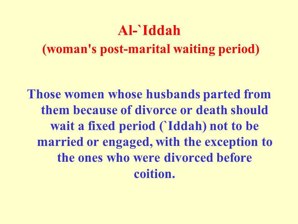 Al-`Iddah (woman s post-marital waiting period) Those women whose husbands parted from them because of divorce or death should wait a fixed period (`Iddah) not to be married or engaged, with the exception to the ones who were divorced before coition.