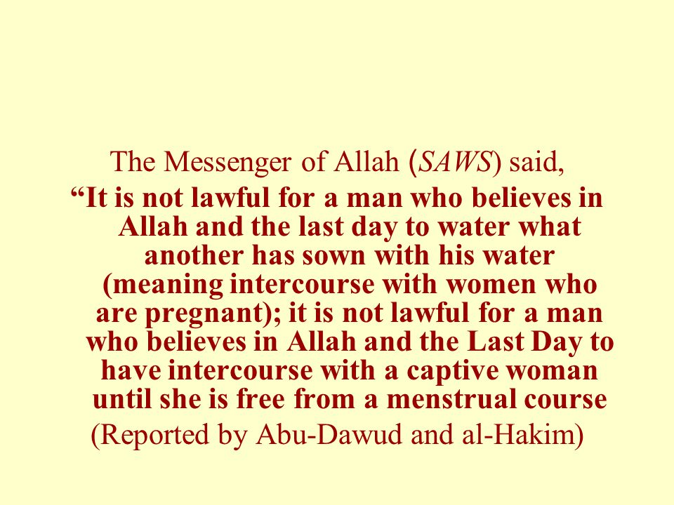 The Messenger of Allah) SAWS) said, It is not lawful for a man who believes in Allah and the last day to water what another has sown with his water (meaning intercourse with women who are pregnant); it is not lawful for a man who believes in Allah and the Last Day to have intercourse with a captive woman until she is free from a menstrual course (Reported by Abu-Dawud and al-Hakim)
