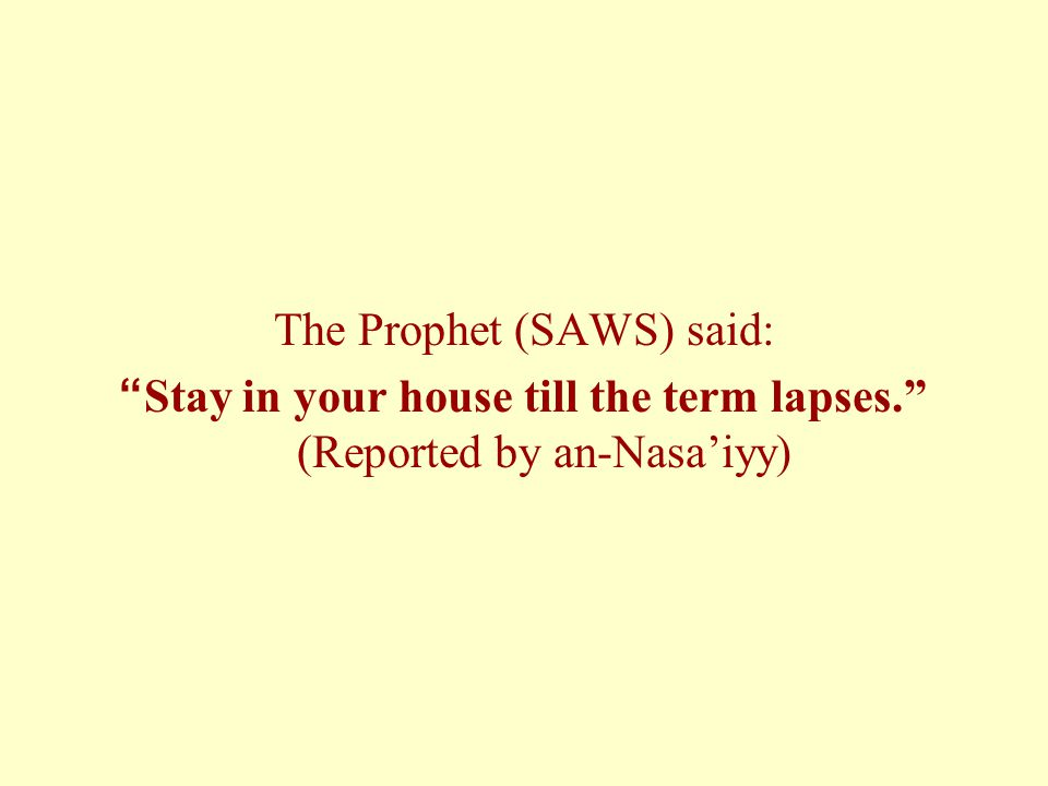 The Prophet (SAWS) said: Stay in your house till the term lapses. (Reported by an-Nasa'iyy)
