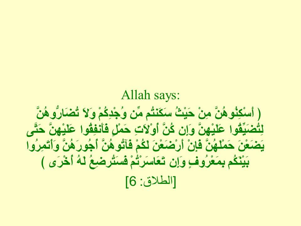 Allah says: ﴿ أَسْكِنُوهُنَّ مِنْ حَيْثُ سَكَنتُم مِّن وُجْدِكُمْ وَلاَ تُضَارُّوهُنَّ لِتُضَيِّقُوا عَلَيْهِنَّ وَإِن كُنَّ أُوْلاَتِ حَمْلٍ فَأَنفِقُوا عَلَيْهِنَّ حَتَّى يَضَعْنَ حَمْلَهُنَّ فَإِنْ أَرْضَعْنَ لَكُمْ فَآتُوهُنَّ أُجُورَهُنَّ وَأْتَمِرُوا بَيْنَكُم بِمَعْرُوفٍ وَإِن تَعَاسَرْتُمْ فَسَتُرضِعُ لَهُ أُخْرَى ﴾ [ الطلاق : 6]