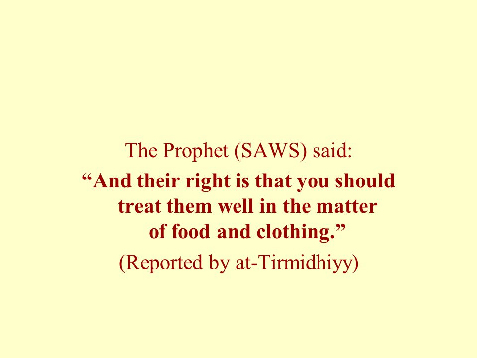 "The Prophet (SAWS) said: ""And their right is that you should treat them well in the matter of food and clothing."" (Reported by at-Tirmidhiyy)"