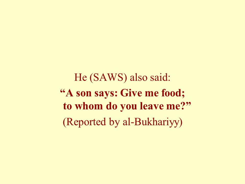 "He (SAWS) also said: ""A son says: Give me food; to whom do you leave me?"" (Reported by al-Bukhariyy)"