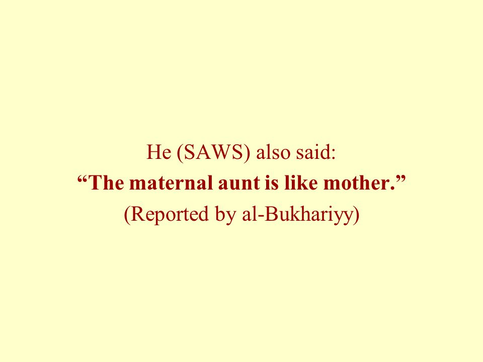 He (SAWS) also said: The maternal aunt is like mother. (Reported by al-Bukhariyy)