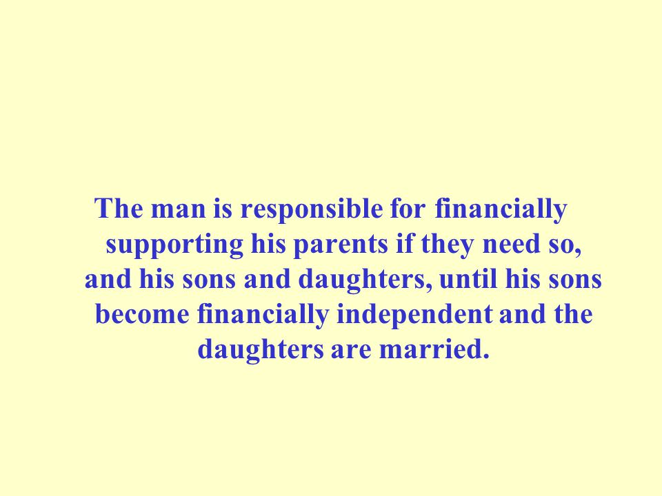 The man is responsible for financially supporting his parents if they need so, and his sons and daughters, until his sons become financially independent and the daughters are married.