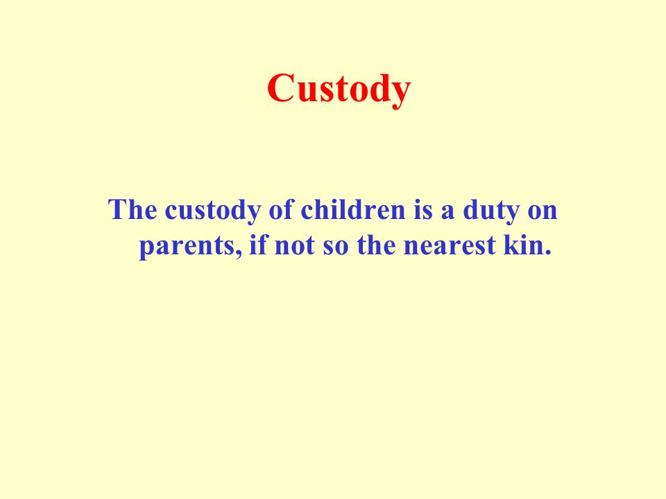 Custody The custody of children is a duty on parents, if not so the nearest kin.