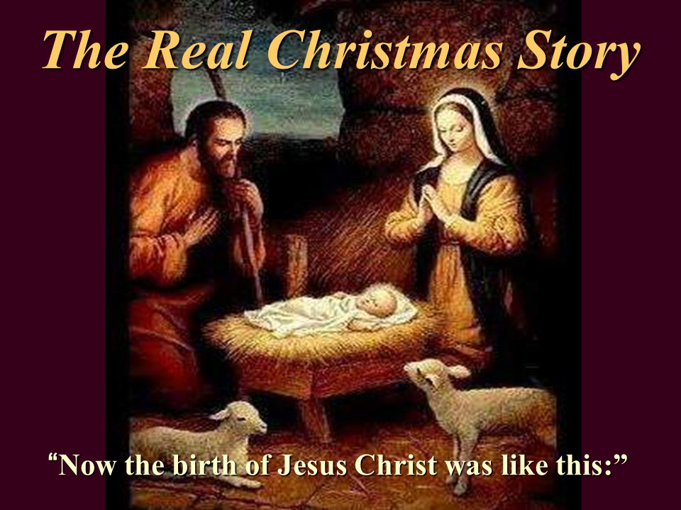 The Real Christmas Story Now the birth of Jesus Christ was like this: