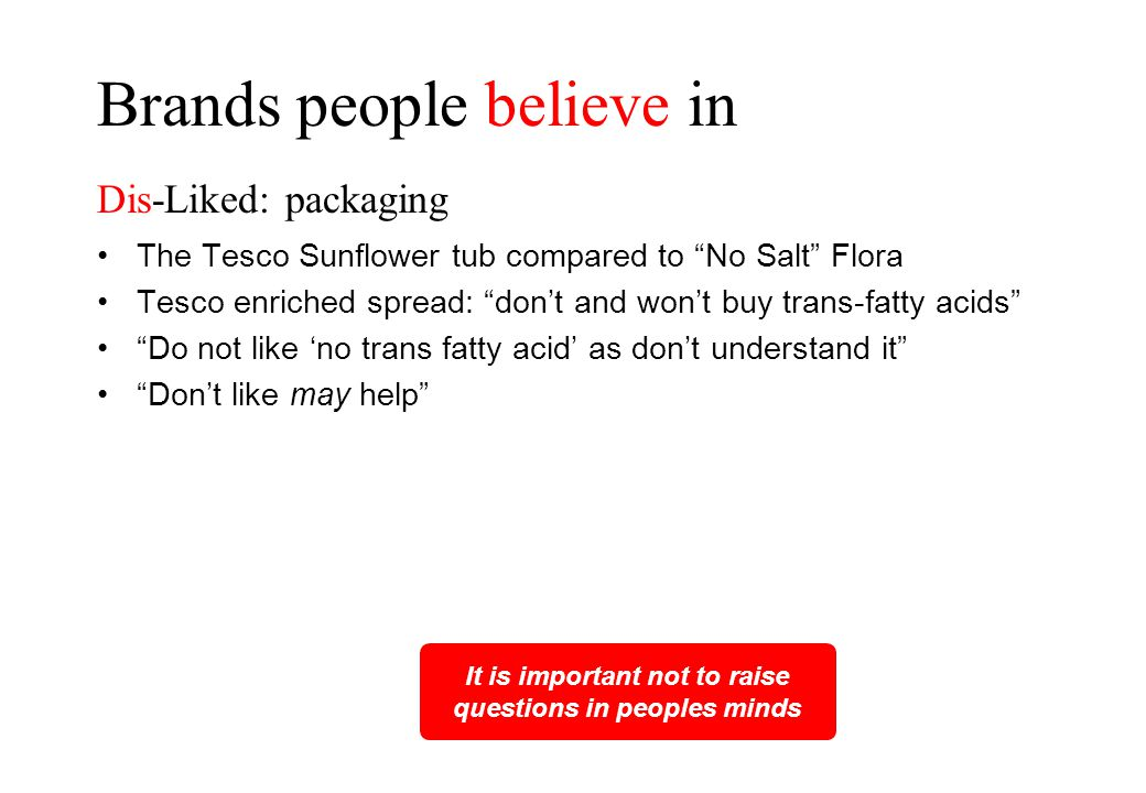 The Tesco Sunflower tub compared to No Salt Flora Tesco enriched spread: don't and won't buy trans-fatty acids Do not like 'no trans fatty acid' as don't understand it Don't like may help It is important not to raise questions in peoples minds Brands people believe in Dis-Liked: packaging