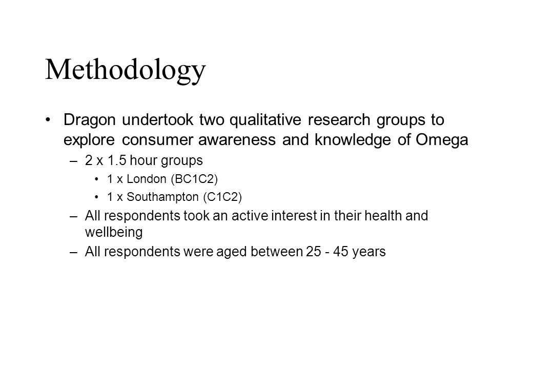 Methodology Dragon undertook two qualitative research groups to explore consumer awareness and knowledge of Omega –2 x 1.5 hour groups 1 x London (BC1C2) 1 x Southampton (C1C2) –All respondents took an active interest in their health and wellbeing –All respondents were aged between 25 - 45 years
