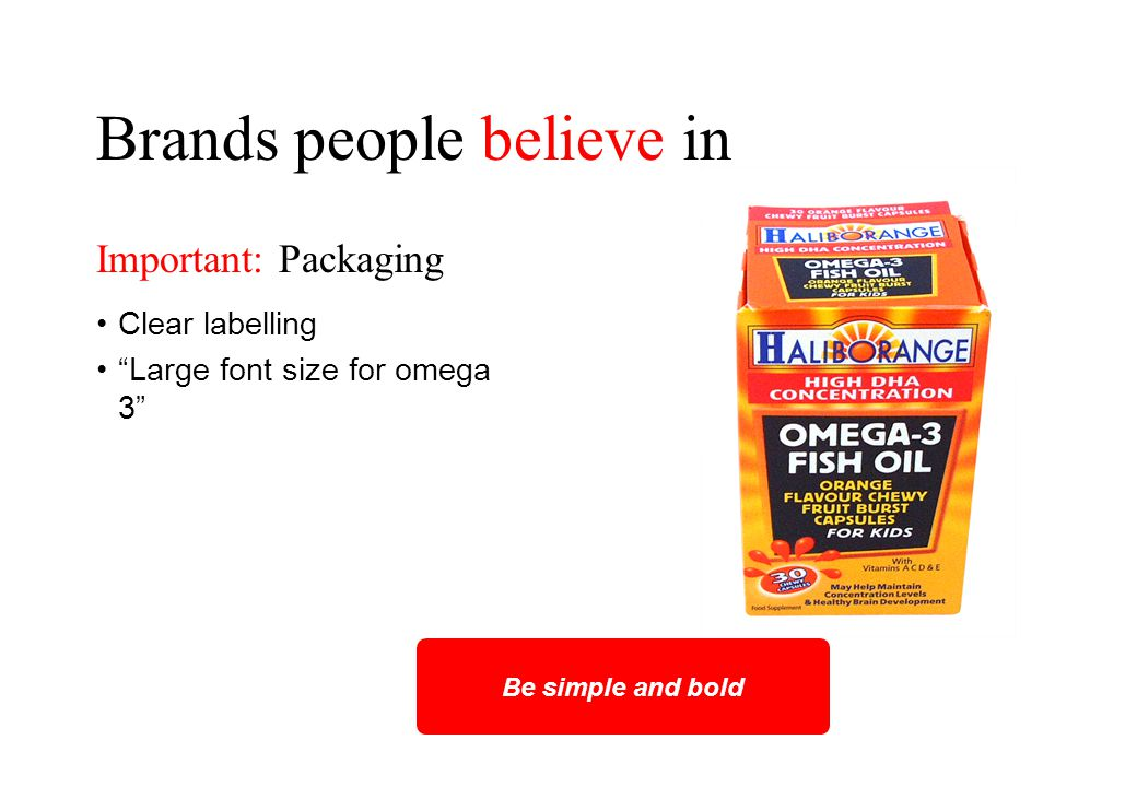 Brands people believe in Clear labelling Large font size for omega 3 Be simple and bold Important: Packaging