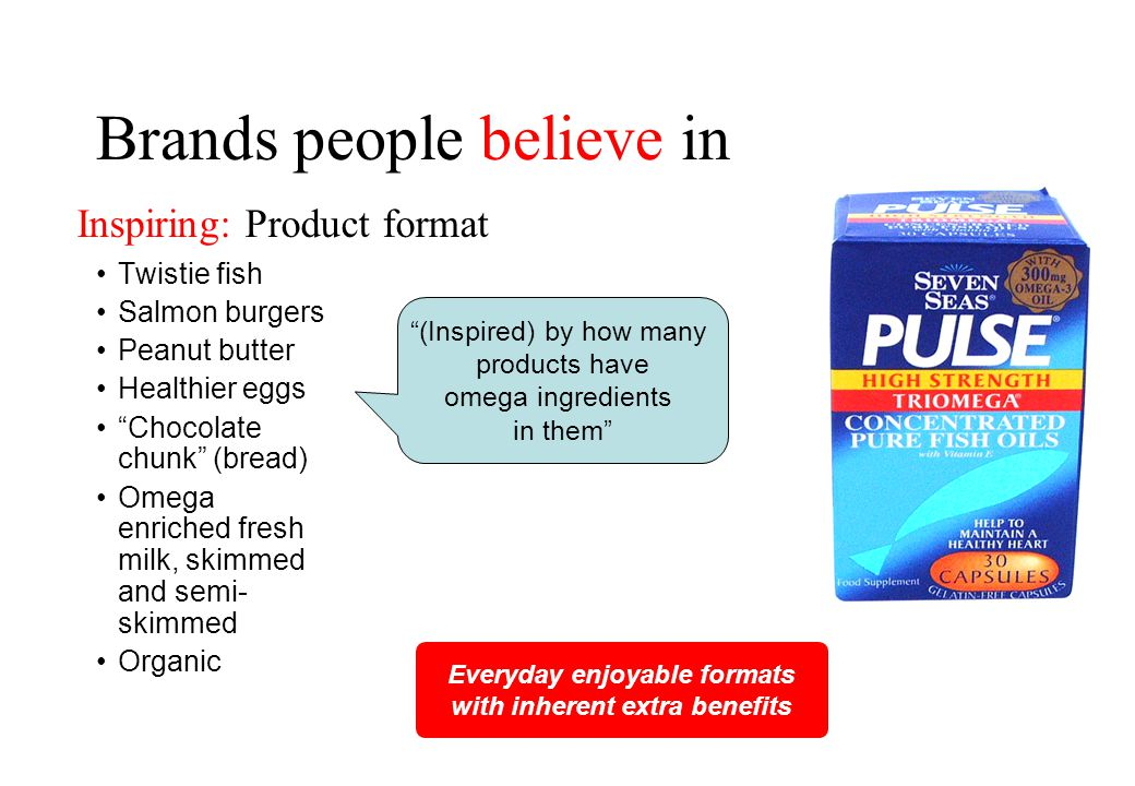 Brands people believe in Twistie fish Salmon burgers Peanut butter Healthier eggs Chocolate chunk (bread) Omega enriched fresh milk, skimmed and semi- skimmed Organic Everyday enjoyable formats with inherent extra benefits (Inspired) by how many products have omega ingredients in them Inspiring: Product format