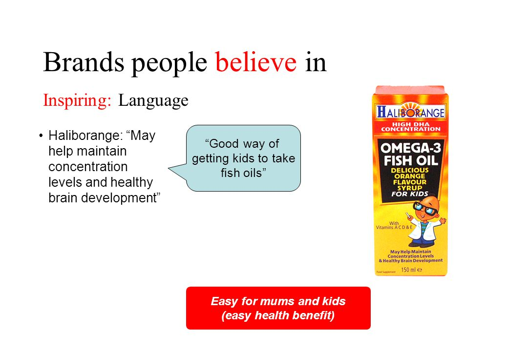 Brands people believe in Haliborange: May help maintain concentration levels and healthy brain development Easy for mums and kids (easy health benefit) Good way of getting kids to take fish oils Inspiring: Language