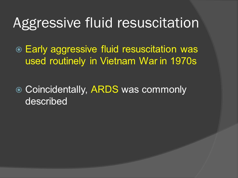 Aggressive fluid resuscitation  Early aggressive fluid resuscitation was used routinely in Vietnam War in 1970s  Coincidentally, ARDS was commonly d