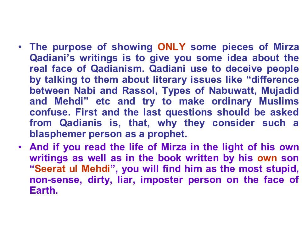 The purpose of showing ONLY some pieces of Mirza Qadiani's writings is to give you some idea about the real face of Qadianism.
