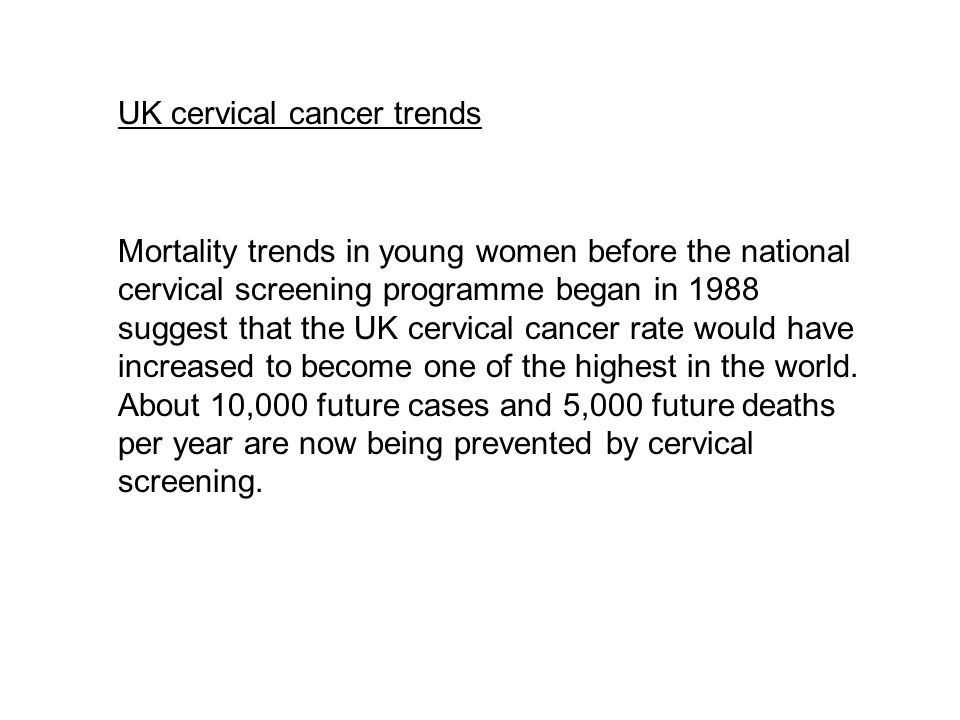UK cervical cancer trends Mortality trends in young women before the national cervical screening programme began in 1988 suggest that the UK cervical cancer rate would have increased to become one of the highest in the world.