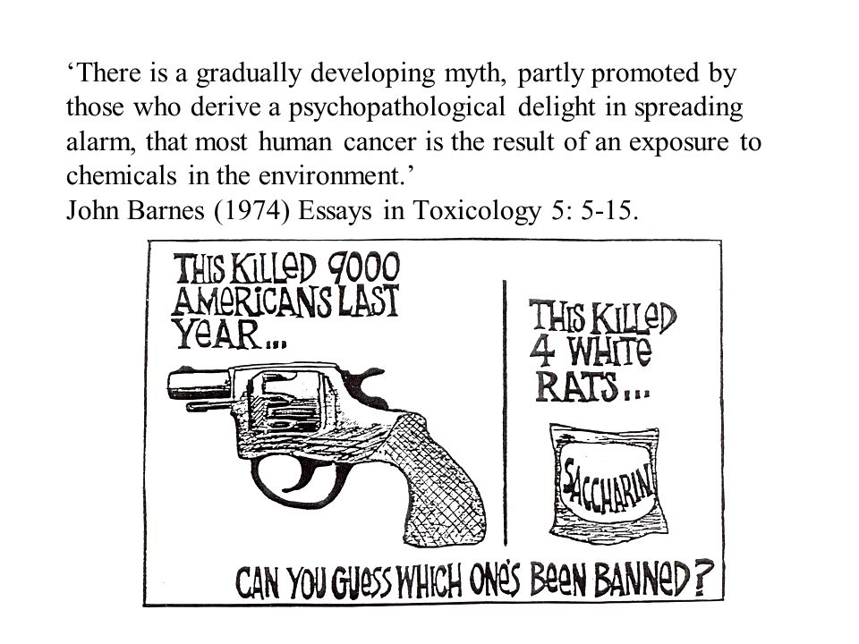 'There is a gradually developing myth, partly promoted by those who derive a psychopathological delight in spreading alarm, that most human cancer is the result of an exposure to chemicals in the environment.' John Barnes (1974) Essays in Toxicology 5: 5-15.