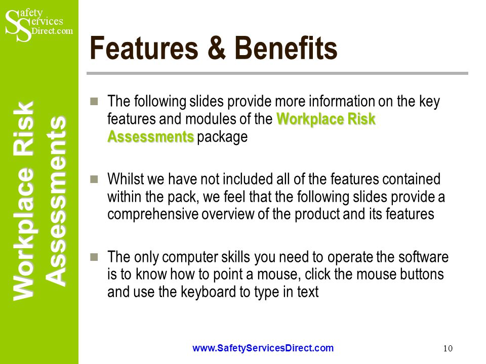 Workplace Risk Assessments www.SafetyServicesDirect.com 10 Features & Benefits Workplace Risk Assessments The following slides provide more information on the key features and modules of the Workplace Risk Assessments package Whilst we have not included all of the features contained within the pack, we feel that the following slides provide a comprehensive overview of the product and its features The only computer skills you need to operate the software is to know how to point a mouse, click the mouse buttons and use the keyboard to type in text