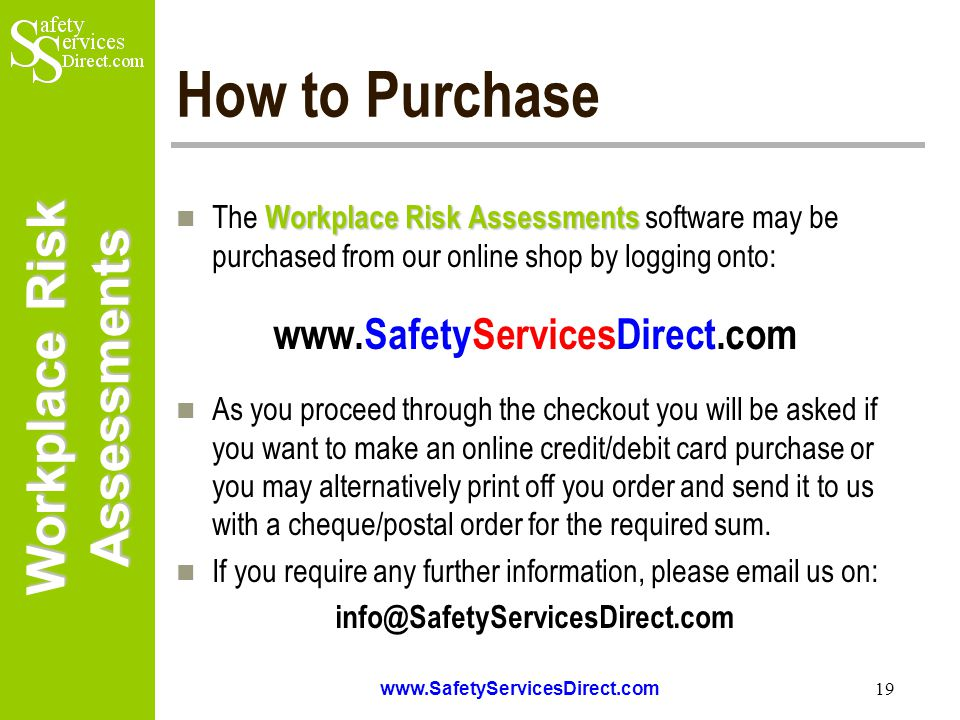 Workplace Risk Assessments www.SafetyServicesDirect.com 19 How to Purchase Workplace Risk Assessments The Workplace Risk Assessments software may be purchased from our online shop by logging onto: www.SafetyServicesDirect.com As you proceed through the checkout you will be asked if you want to make an online credit/debit card purchase or you may alternatively print off you order and send it to us with a cheque/postal order for the required sum.