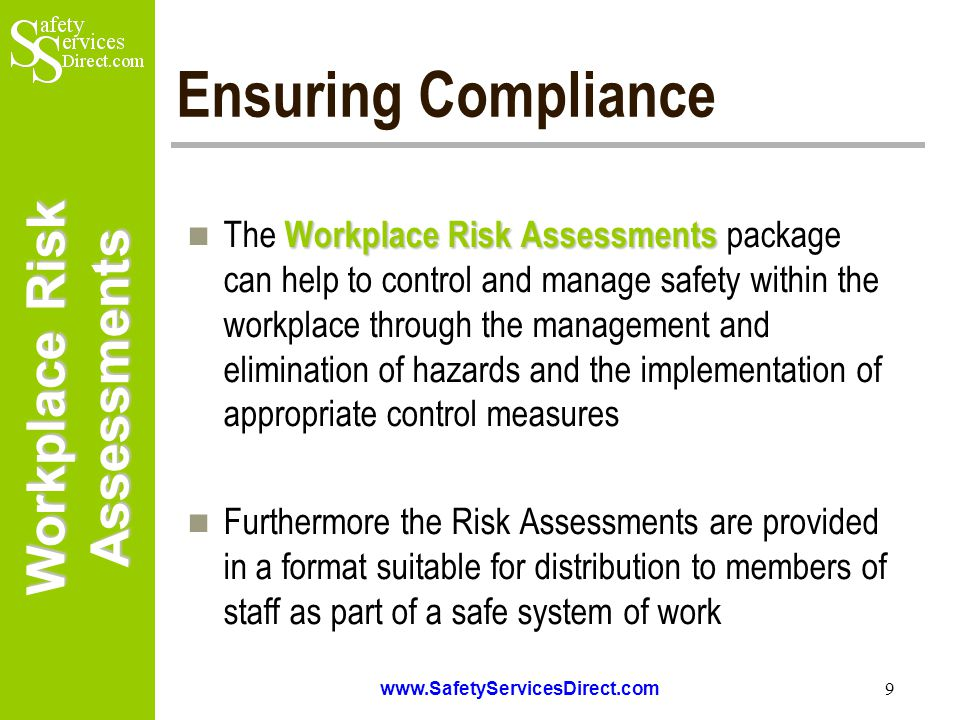 Workplace Risk Assessments www.SafetyServicesDirect.com 9 Ensuring Compliance Workplace Risk Assessments The Workplace Risk Assessments package can help to control and manage safety within the workplace through the management and elimination of hazards and the implementation of appropriate control measures Furthermore the Risk Assessments are provided in a format suitable for distribution to members of staff as part of a safe system of work