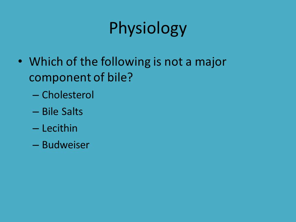 Physiology Which of the following is not a major component of bile? – Cholesterol – Bile Salts – Lecithin – Budweiser