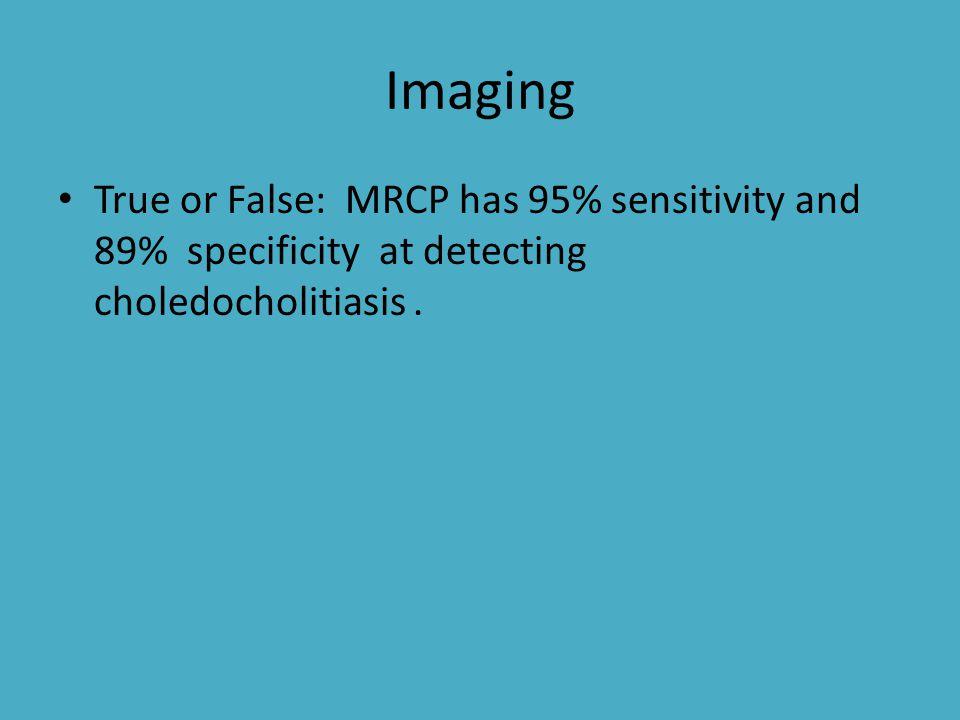 Imaging True or False: MRCP has 95% sensitivity and 89% specificity at detecting choledocholitiasis.