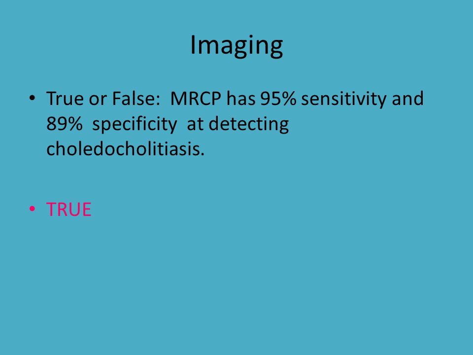Imaging True or False: MRCP has 95% sensitivity and 89% specificity at detecting choledocholitiasis. TRUE