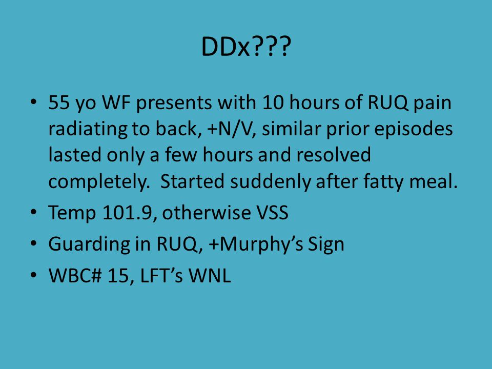 DDx??? 55 yo WF presents with 10 hours of RUQ pain radiating to back, +N/V, similar prior episodes lasted only a few hours and resolved completely. St