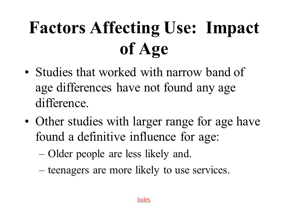 Index Factors Affecting Use: Impact of Age Studies that worked with narrow band of age differences have not found any age difference. Other studies wi