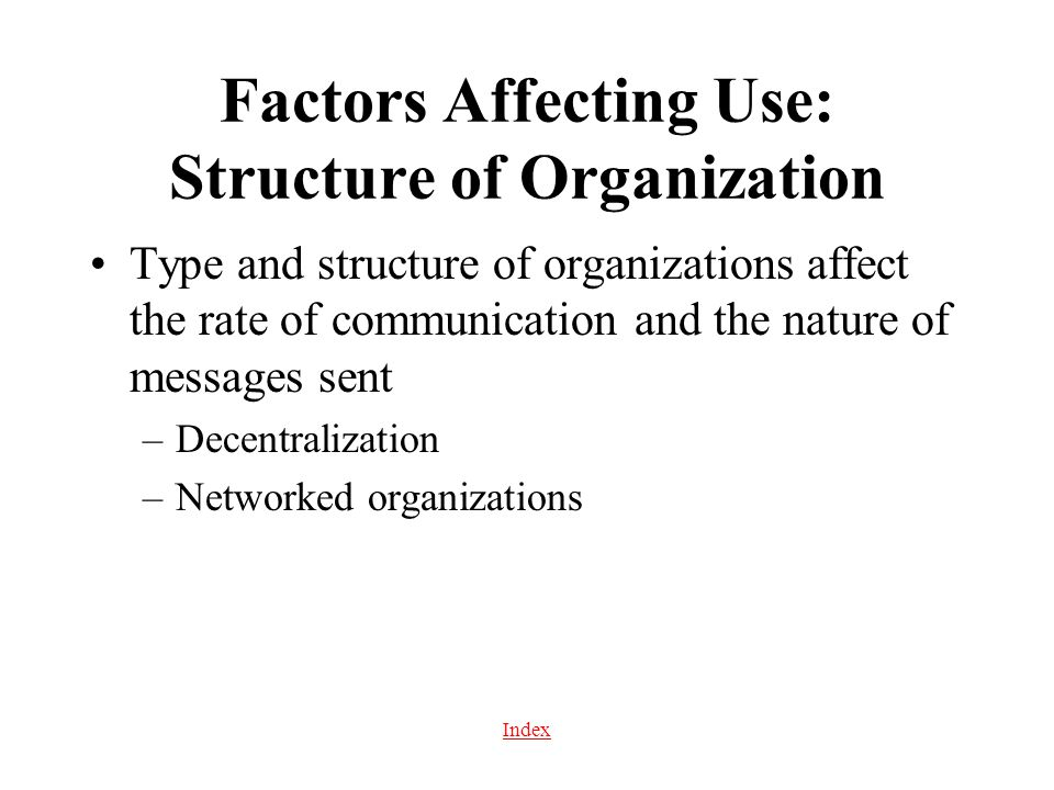 Index Factors Affecting Use: Structure of Organization Type and structure of organizations affect the rate of communication and the nature of messages