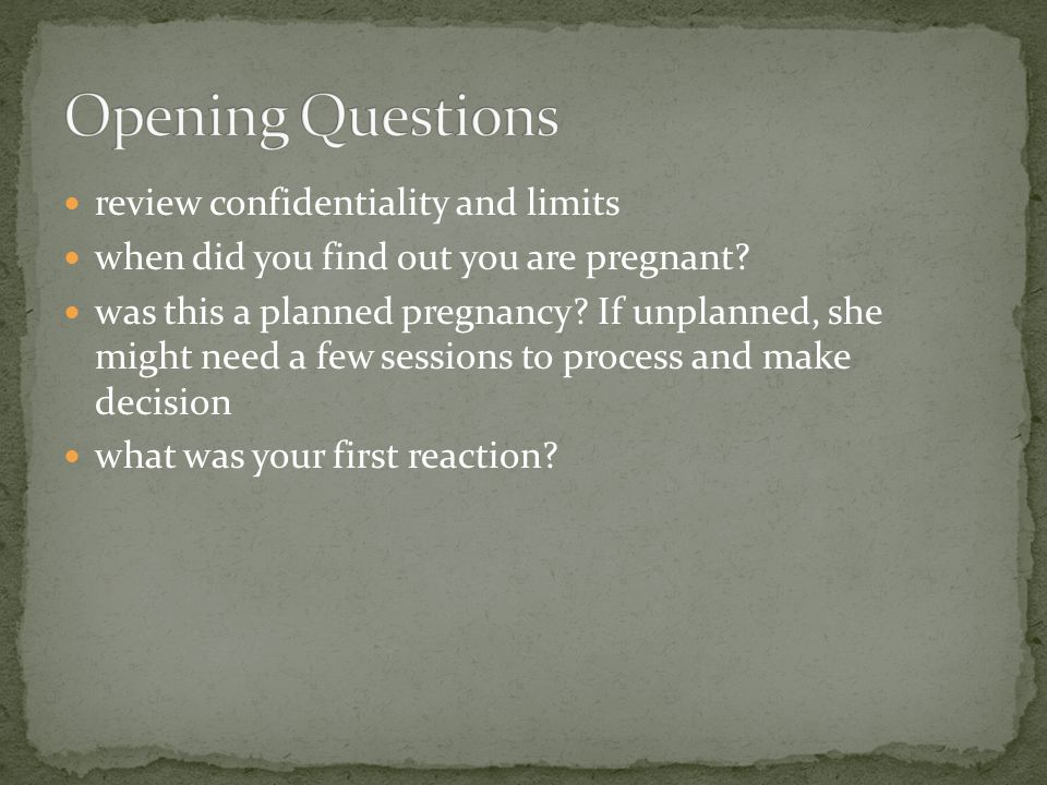 review confidentiality and limits when did you find out you are pregnant? was this a planned pregnancy? If unplanned, she might need a few sessions to