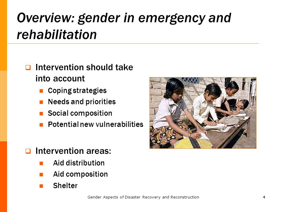 44 Overview: gender in emergency and rehabilitation  Intervention should take into account Coping strategies Needs and priorities Social composition Potential new vulnerabilities  Intervention areas: Aid distribution Aid composition Shelter Gender Aspects of Disaster Recovery and Reconstruction