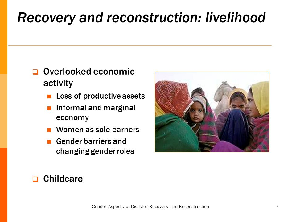 7 Recovery and reconstruction: livelihood  Overlooked economic activity Loss of productive assets Informal and marginal economy Women as sole earners Gender barriers and changing gender roles  Childcare Gender Aspects of Disaster Recovery and Reconstruction